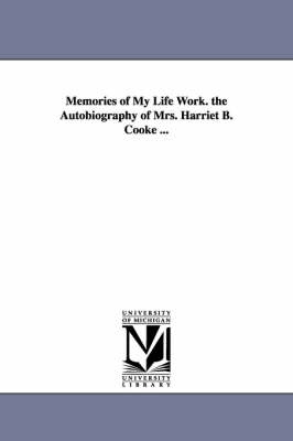 Memories of My Life Work. the Autobiography of Mrs. Harriet B. Cooke ... (Paperback)
