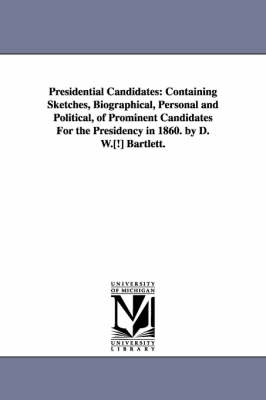 Presidential Candidates: Containing Sketches, Biographical, Personal and Political, of Prominent Candidates for the Presidency in 1860. by D. W (Paperback)