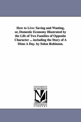 How to Live: Saving and Wasting, Or, Domestic Economy Illustrated by the Life of Two Families of Opposite Character ... Including the Story of a Dime a Day. by Solon Robinson. (Paperback)