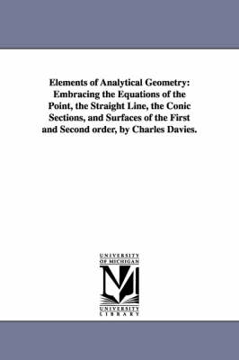 Elements of Analytical Geometry: Embracing the Equations of the Point, the Straight Line, the Conic Sections, and Surfaces of the First and Second Order, by Charles Davies. (Paperback)