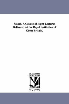 Sound. a Course of Eight Lectures Delivered at the Royal Institution of Great Britain, (Paperback)