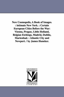 New Cosmopolis, a Book of Images.: Intimate New York.: Certain European Cities Before the War: Vienna, Prague, Little Holland, Belgian Etchings, Madrid, Dublin, Marienbad.: Atlantic City and Newport. / By James Huneker. (Paperback)