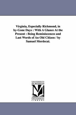 Virginia, Especially Richmond, in By-Gone Days: With a Glance at the Present: Being Reminiscences and Last Words of an Old Citizen / By Samuel Mordecai. (Paperback)