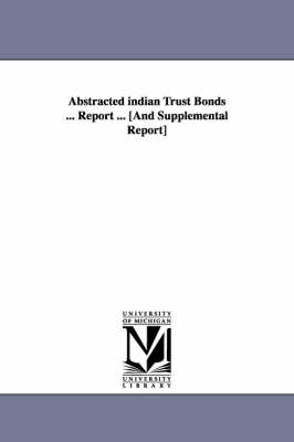 Abstracted Indian Trust Bonds ... Report ... [And Supplemental Report] (Paperback)