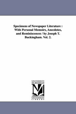 Specimens of Newspaper Literature: With Personal Memoirs, Anecdotes, and Reminiscences / By Joseph T. Buckingham. Vol. 2. (Paperback)