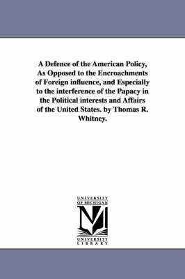 A Defence of the American Policy, as Opposed to the Encroachments of Foreign Influence, and Especially to the Interference of the Papacy in the Political Interests and Affairs of the United States. by Thomas R. Whitney. (Paperback)