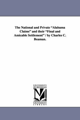 The National and Private Alabama Claims and Their Final and Amicable Settlement / By Charles C. Beaman. (Paperback)
