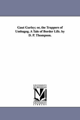 Gaut Gurley; Or, the Trappers of Umbagog. a Tale of Border Life. by D. P. Thompson. (Paperback)
