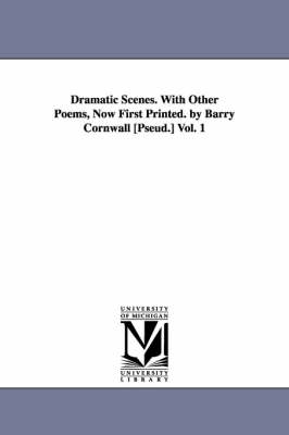 Dramatic Scenes. with Other Poems, Now First Printed. by Barry Cornwall [Pseud.] Vol. 1 (Paperback)