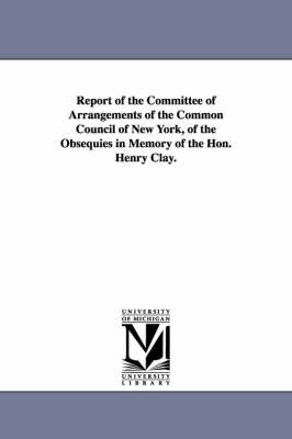Report of the Committee of Arrangements of the Common Council of New York, of the Obsequies in Memory of the Hon. Henry Clay. (Paperback)
