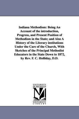 Indiana Methodism: Being an Account of the Introduction, Progress, and Present Position of Methodism in the State; And Also a History of the Literary Institutions Under the Care of the Church, with Sketches of the Principal Methodist Educators in the State Down to 1872, by R (Paperback)