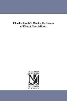 Charles Lamb's Works. the Essays of Elia; A New Edition. (Paperback)