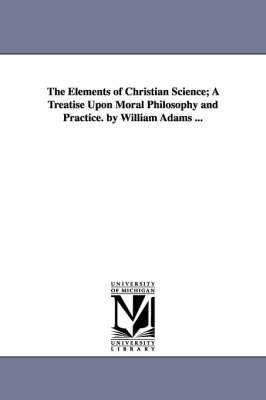 The Elements of Christian Science; A Treatise Upon Moral Philosophy and Practice. by William Adams ... (Paperback)