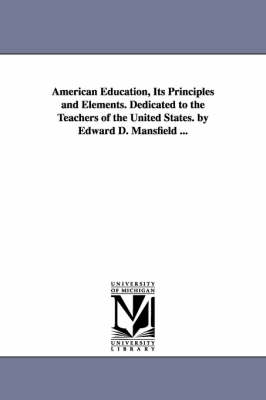 American Education, Its Principles and Elements. Dedicated to the Teachers of the United States. by Edward D. Mansfield ... (Paperback)