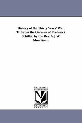 History of the Thirty Years' War, Tr. from the German of Frederick Schiller, by the REV. A.J.W. Morrison... (Paperback)