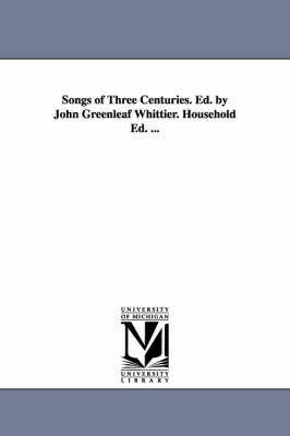 Songs of Three Centuries. Ed. by John Greenleaf Whittier. Household Ed. ... (Paperback)