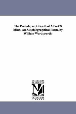 The Prelude; Or, Growth of a Poet's Mind. an Autobiographical Poem. by William Wordsworth. (Paperback)