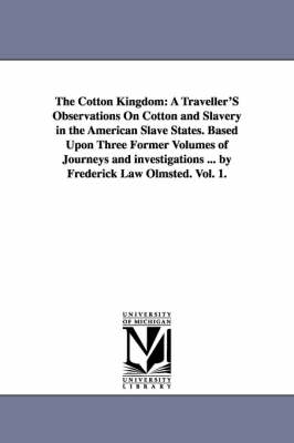 The Cotton Kingdom: A Traveller's Observations on Cotton and Slavery in the American Slave States. Based Upon Three Former Volumes of Journeys and Investigations ... by Frederick Law Olmsted. Vol. 1. (Paperback)