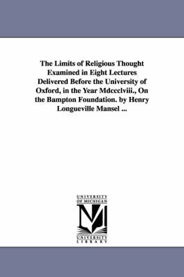 The Limits of Religious Thought Examined in Eight Lectures Delivered Before the University of Oxford, in the Year MDCCCLVIII., on the Bampton Foundation. by Henry Longueville Mansel ... (Paperback)