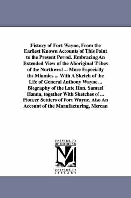 History of Fort Wayne, from the Earliest Known Accounts of This Point to the Present Period. Embracing an Extended View of the Aboriginal Tribes of the Northwest ... More Especially the Miamies ... with a Sketch of the Life of General Anthony Wayne ... Bio (Paperback)
