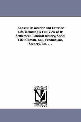Kansas: Its Interior and Exterior Life. Including a Full View of Its Settlement, Political History, Social Life, Climate, Soil (Paperback)