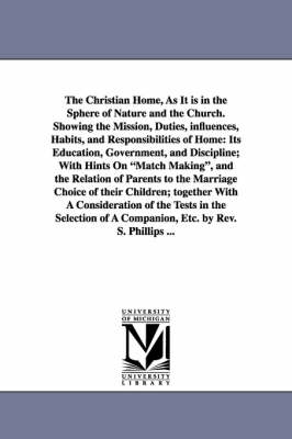 The Christian Home, as It Is in the Sphere of Nature and the Church. Showing the Mission, Duties, Influences, Habits, and Responsibilities of Home: Its Education, Government, and Discipline; With Hints on Match Making, and the Relation of Parents to the Marriage Choice of Their Children; Together with a Consideration of the Tests in the Selection of a Companion, Etc. by REV. S. Phillips ... (Paperback)