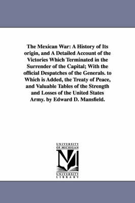 The Mexican War: A History of Its Origin, and a Detailed Account of the Victories Which Terminated in the Surrender of the Capital; With the Official Despatches of the Generals. to Which Is Added, the Treaty of Peace, and Valuable Tables of the Strength and Losses of the U (Paperback)