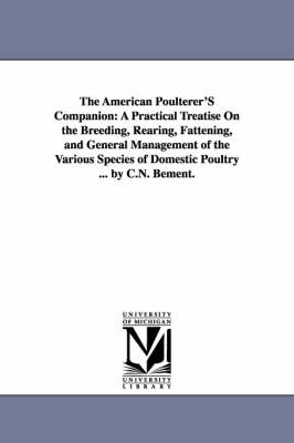 The American Poulterer's Companion: A Practical Treatise on the Breeding, Rearing, Fattening, and General Management of the Various Species of Domestic Poultry ... by C.N. Bement. (Paperback)