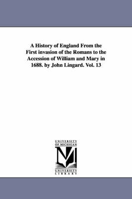 A History of England from the First Invasion of the Romans to the Accession of William and Mary in 1688. by John Lingard. Vol. 13 (Paperback)
