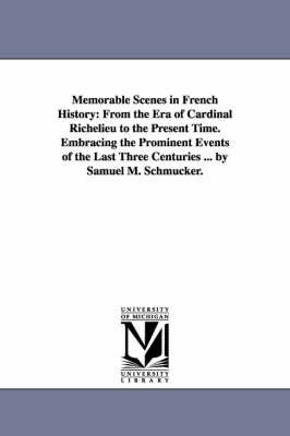 Memorable Scenes in French History: From the Era of Cardinal Richelieu to the Present Time. Embracing the Prominent Events of the Last Three Centuries ... by Samuel M. Schmucker. (Paperback)