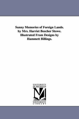 Sunny Memories of Foreign Lands. by Mrs. Harriet Beecher Stowe. Illustrated from Designs by Hammett Billings. (Paperback)