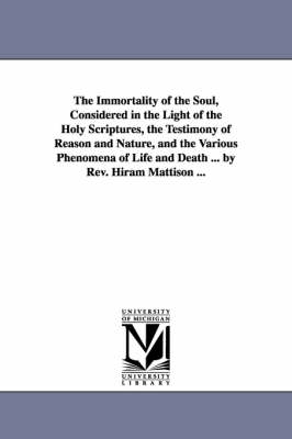 The Immortality of the Soul, Considered in the Light of the Holy Scriptures, the Testimony of Reason and Nature, and the Various Phenomena of Life and Death ... by REV. Hiram Mattison ... (Paperback)