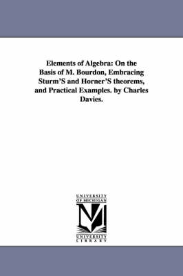 Elements of Algebra: On the Basis of M. Bourdon, Embracing Sturm's and Horner's Theorems, and Practical Examples. by Charles Davies. (Paperback)