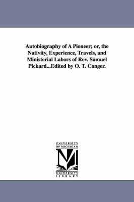 Autobiography of a Pioneer; Or, the Nativity, Experience, Travels, and Ministerial Labors of REV. Samuel Pickard...Edited by O. T. Conger. (Paperback)