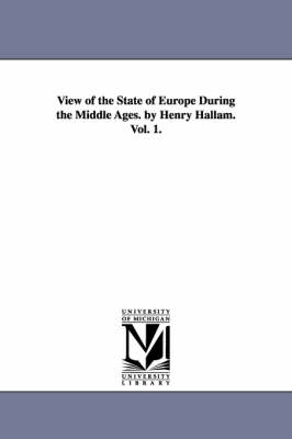 View of the State of Europe During the Middle Ages. by Henry Hallam. Vol. 1. (Paperback)
