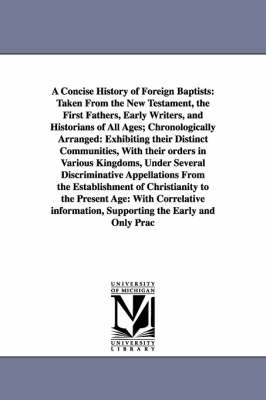 A Concise History of Foreign Baptists: Taken from the New Testament, the First Fathers, Early Writers, and Historians of All Ages; Chronologically Arranged: Exhibiting Their Distinct Communities, with Their Orders in Various Kingdoms, Under Several Discriminative Appellations from the Establish (Paperback)