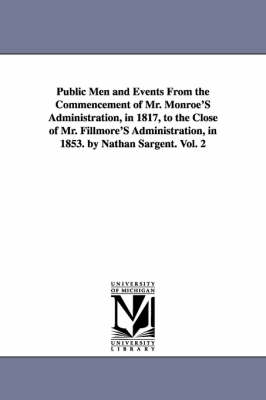 Public Men and Events from the Commencement of Mr. Monroe's Administration, in 1817, to the Close of Mr. Fillmore's Administration, in 1853. by Nathan Sargent. Vol. 2 (Paperback)