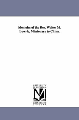 Memoirs of the REV. Walter M. Lowrie, Missionary to China. (Paperback)