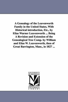 A Genealogy of the Leavenworth Family in the United States, with Historical Introduction, Etc., by Elias Warner Leavenworth ... Being a Revision and Extension of the Genealogical Tree Comp. by William and Elias W. Leavenworth, Then of Great Barrington, Mass. (Paperback)