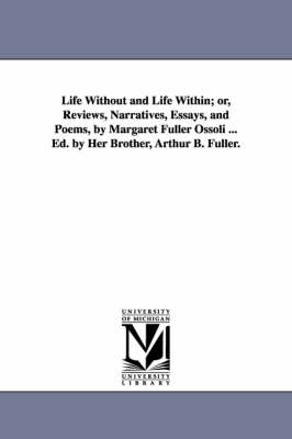 Life Without and Life Within; Or, Reviews, Narratives, Essays, and Poems, by Margaret Fuller Ossoli ... Ed. by Her Brother, Arthur B. Fuller. (Paperback)
