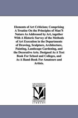 Elements of Art Criticism; Comprising a Treatise on the Principles of Man's Nature as Addressed by Art, Together with a Historic Survey of the Methods (Paperback)