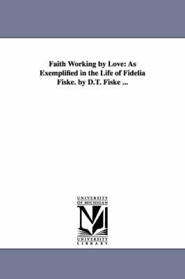 Faith Working by Love: As Exemplified in the Life of Fidelia Fiske. by D.T. Fiske ... (Paperback)