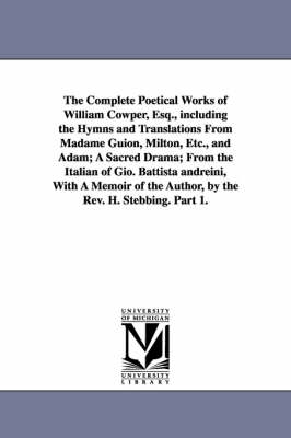 The Complete Poetical Works of William Cowper, Esq., Including the Hymns and Translations from Madame Guion, Milton, Etc., and Adam; A Sacred Drama; From the Italian of Gio. Battista Andreini, with a Memoir of the Author, by the REV. H. Stebbing. Part 1. (Paperback)