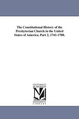 The Constitutional History of the Presbyterian Church in the United States of America. Part 2, 1741-1788. (Paperback)