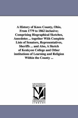 A History of Knox County, Ohio, from 1779 to 1862 Inclusive; Comprising Biographical Sketches, Anecdotes ... Together with Complete Lists of Senator (Paperback)
