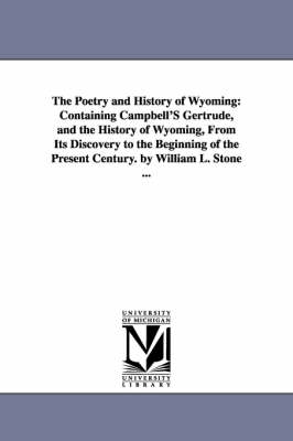 The Poetry and History of Wyoming: Containing Campbell's Gertrude, and the History of Wyoming, from Its Discovery to the Beginning of the Present Century. by William L. Stone ... (Paperback)
