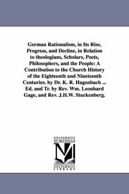German Rationalism, in Its Rise, Progress, and Decline, in Relation to Theologians, Scholars, Poets, Philosophers, and the People: A Contribution to T (Paperback)