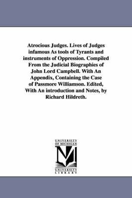 Atrocious Judges. Lives of Judges Infamous as Tools of Tyrants and Instruments of Oppression. Compiled from the Judicial Biographies of John Lord Campbell. with an Appendix, Containing the Case of Passmore Williamson. Edited, with an Introduction and Notes (Paperback)
