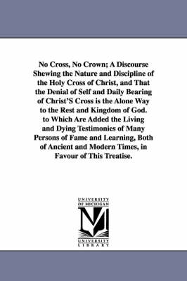 No Cross, No Crown; A Discourse Shewing the Nature and Discipline of the Holy Cross of Christ, and That the Denial of Self and Daily Bearing of Christ (Paperback)