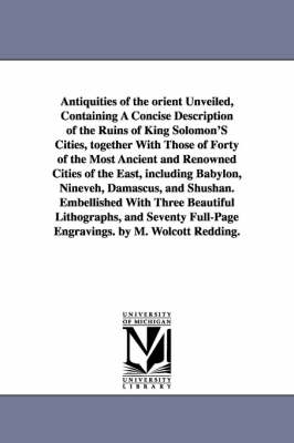 Antiquities of the Orient Unveiled, Containing a Concise Description of the Ruins of King Solomon's Cities, Together with Those of Forty of the Most a (Paperback)